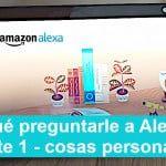 ¿Qué preguntarle a Alexa? 1ª parte - Preguntas personales con respuestas divertidas